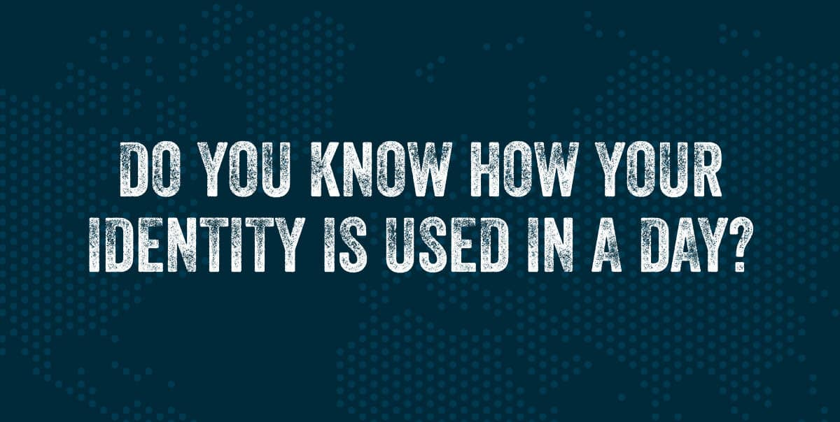 Do You Know How Your Identity Is Used in a Day?
